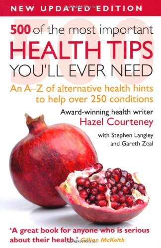 500 of the Most Important Health Tips You'll Ever Need: An A-Z of Alternative Health Hints to Help Over 250 Conditions by Hazel Courteney