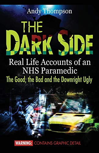 The Dark Side: Real Life Accounts of an NHS Paramedic the Good, the Bad and the Downright Ugly By Andy Thompson
