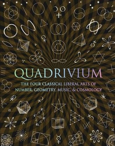 Quadrivium: The Four Classical Liberal Arts of Number, Geometry, Music and Cosmology by John Martineau