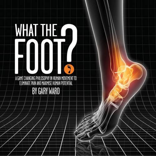 What the Foot?: A Game-Changing Philosophy in Human Movement to Eliminate Pain and Maximise Human Potential By Gary Ward