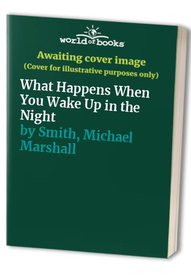 What Happens When You Wake Up in the Night by Michael Marshall Smith