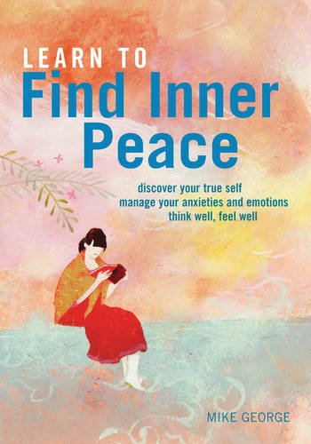 Learn to Find Inner Peace: * Discover Your True Self * Manage Your Anxieties and Emotions * Think Well, Feel Well by Mike George