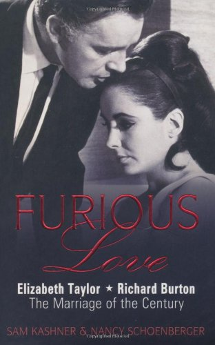 Furious Love: Elizabeth Taylor * Richard Burton The Marriage of the Century By Sam Kashner