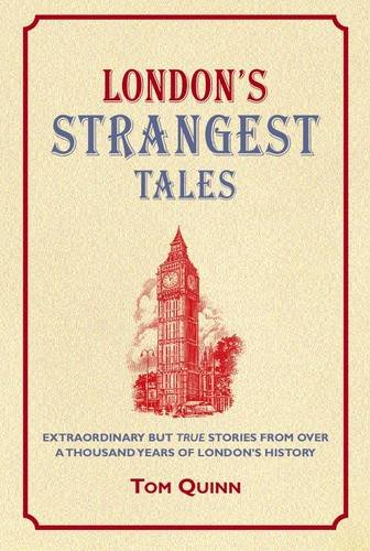 London's Strangest Tales: Extraordinary But True Tales from Over a Thousand Years of London's History by Tom Quinn