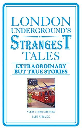 London Underground's Strangest Tales: Extraordinary but True Stories by Iain Spragg