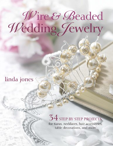 Wire and Beaded Wedding Jewellery and Accessories: 35 Step-by-step Projects for Tiaras, Necklaces, Wedding Favours, Table Decorations and More by Linda Jones