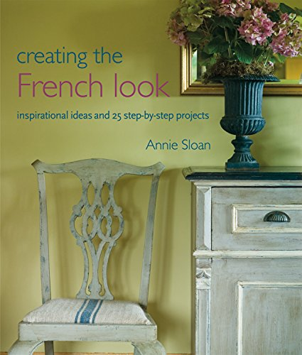 Creating the French Look: Inspirational Ideas and 25 Step-by-Step Projects by Annie Sloan