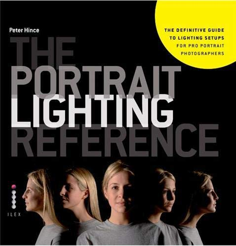 The Portrait Lighting Reference: The Definitive Guide to Lighting Setups for Pro Portrait Photographers By Peter Hince