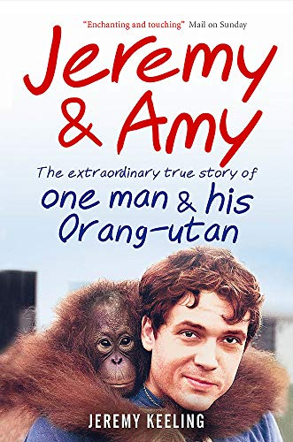 Jeremy & Amy: The Extraordinary Story of One Man and His Orang-utan by Jeremy Keeling