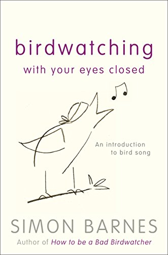 Birdwatching With Your Eyes Closed: An Introduction to Birdsong by Simon Barnes