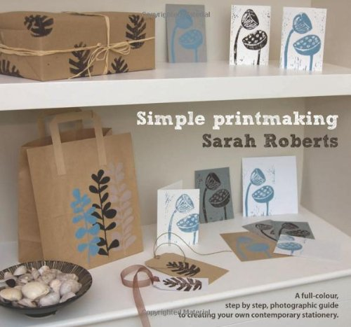 Simple Printmaking: A Full-Colour, Step-by-Step, Photographic Guide to Creating Your Own Contemporary Stationery by Sarah Roberts