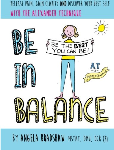 Be In Balance: A Simple Introduction to the Alexander Technique By Angela Bradshaw