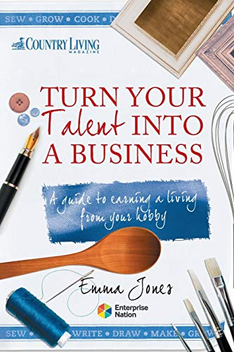Turn Your Talent into a Business: A Guide to Earning a Living from Your Hobby by Emma Jones