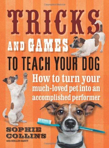 Tricks and Games to Teach Your Dog: How to Turn Your Much-Loved Pet into an Accomplished Performer by Sophie Collins