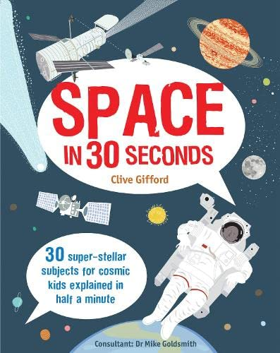 Space in 30 Seconds: 30 Super-Stellar Subjects For Cosmic Kids Explained in Half a Minute by Clive Gifford