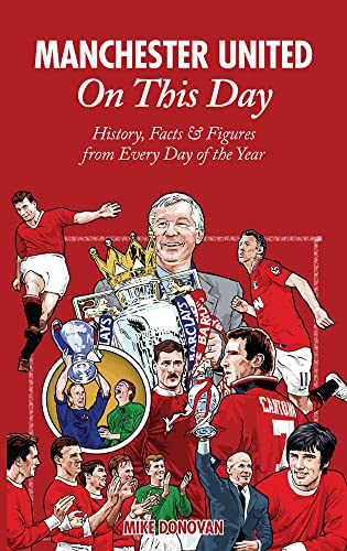 Manchester United On This Day: History, Facts & Figures from Every Day of the Year By Mike Donovan