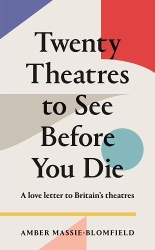 Twenty Theatres to See Before You Die By Amber Massie-Blomfield