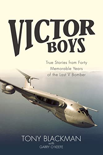 Victor Boys: True Stories from 40 Memorable Years of the Last V Bomber by Tony Blackman