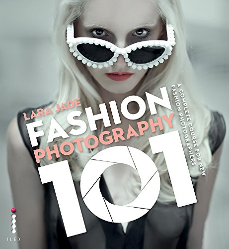 Fashion Photography 101: A Complete Course for the New Fashion Photographers By Lara Jade