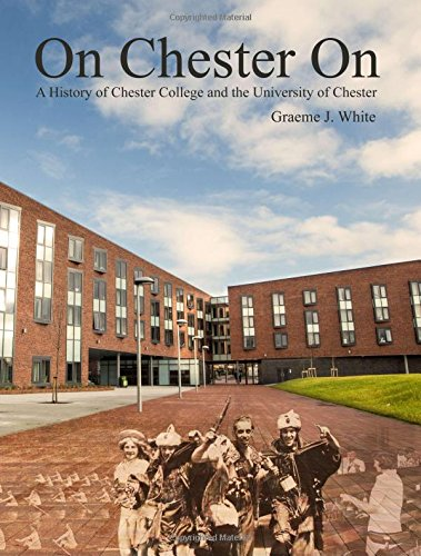 On Chester On: A History of Chester College and the University of Chester By Graeme J. White