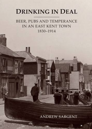 Drinking in Deal: Beer, Pubs and Temperance in an East Kent Town 1830-1914 By Andrew Sargent
