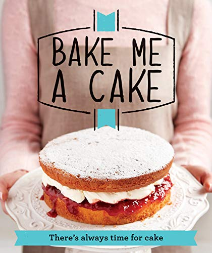 Bake Me a Cake: There's always time for cake (Good Housekeeping) By Good Housekeeping Institute
