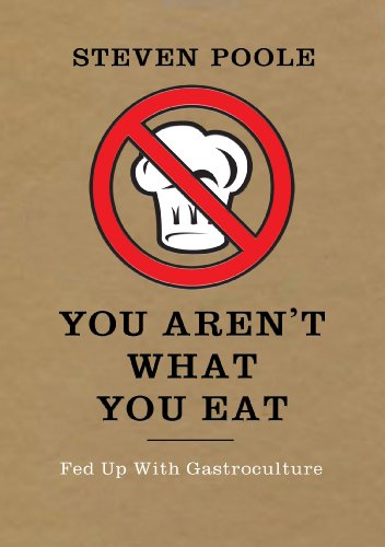 You Aren't What You Eat: Fed Up with Gastroculture by Steven Poole