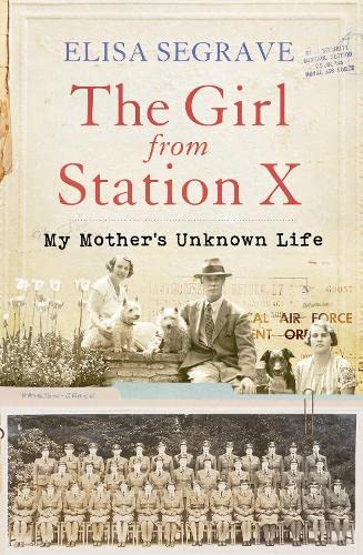 The Girl from Station X: My Mother's Unknown Life by Elisa Segrave