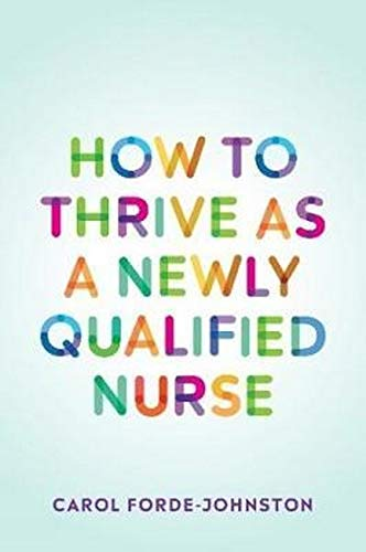 How to Thrive as a Newly Qualified Nurse By Carol Forde-Johnston (Lecturer Practitioner, Oxford Brookes University)