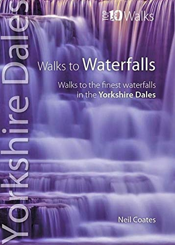 Walks to Waterfalls: Walks to the Best Waterfalls in the Yorkshire Dales (Yorkshire Dales: Top 10 Walks) By Neil Coates