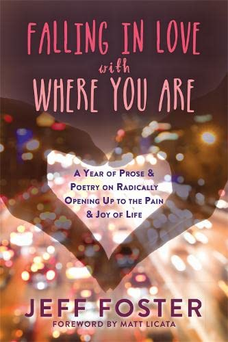 Falling in Love with Where You Are: A Year of Prose and Poetry on Radically Opening Up To the Pain and Joy of Life By Jeff Foster