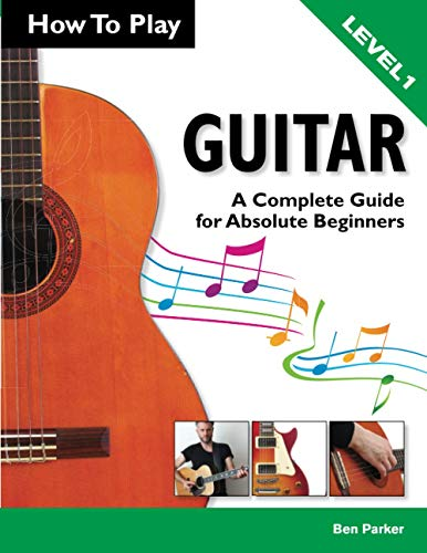 How To Play Guitar: A Complete Guide for Absolute Beginners - Level 1 By Ben Parker