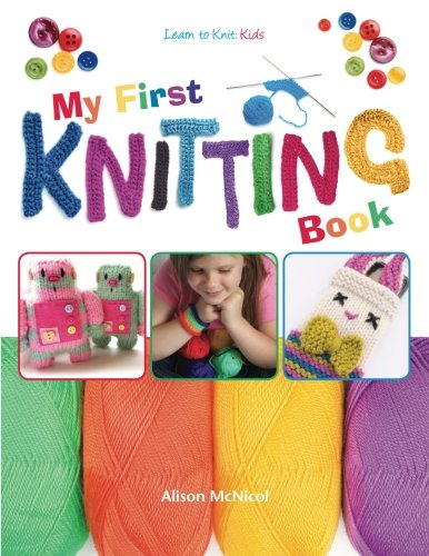 My First Knitting Book: Learn To Knit: Kids by Alison McNicol