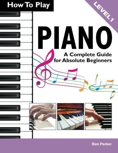 How To Play Piano: A Complete Guide for Absolute Beginners By Ben Parker