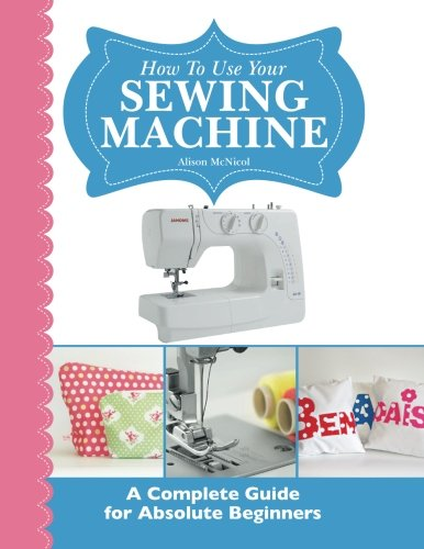 How to Use Your Sewing Machine How to Use Your Sewing Machine: A Complete Guide for Absolute Beginners By Alison McNicol