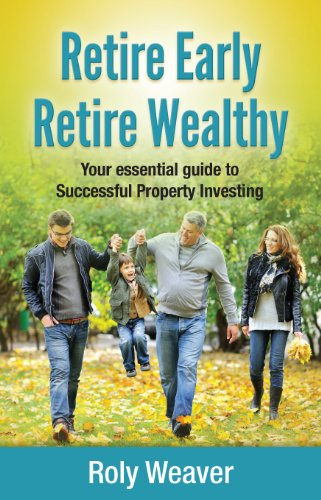 Retire Early Retire Wealthy: Your Essential Guide To Successful Property Investing By Roly Weaver