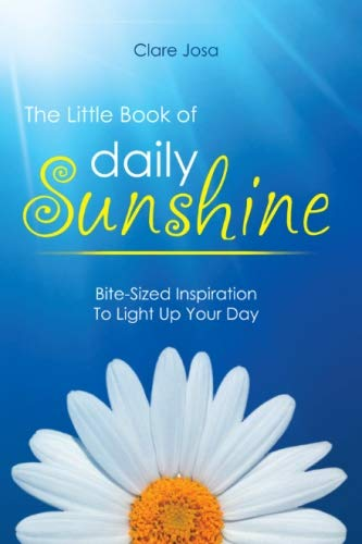 The Little Book Of Daily Sunshine: Bite-Sized Inspiration To Light Up Your Day By Clare J. Josa
