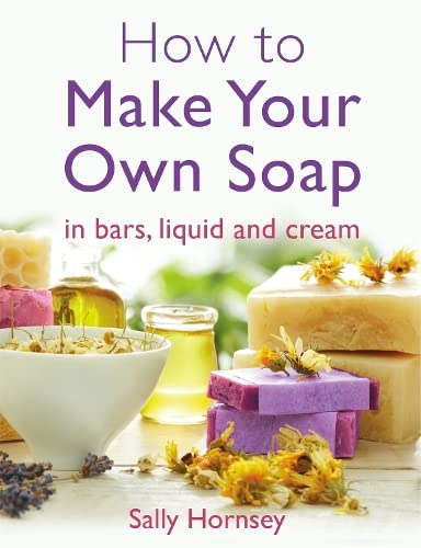 How To Make Your Own Soap: . in traditional bars,  liquid or cream By Sally Hornsey