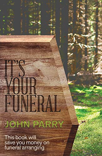 It's Your Funeral: This book will save you money on funeral arranging by John Parry