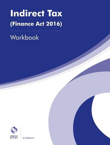 Indirect Tax (Finance Act 2016) Workbook (AAT Advanced Diploma in Accounting) By Jo Osborne