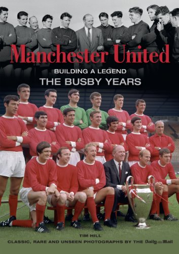 Manchester United Building a Legend: The Busby Years by Tim Hill