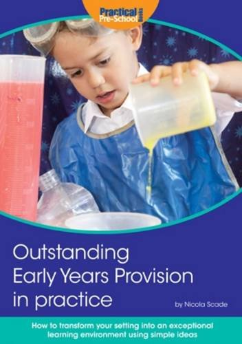 Outstanding Early Years Provision in Practice: How to transform your setting into an exceptional learning environment using simple ideas By Nicola Scade