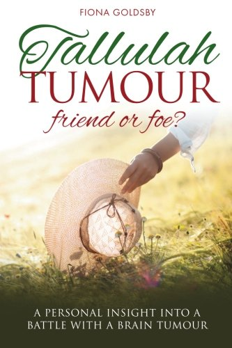 Tallulah Tumour - Friend or Foe?: A personal insight into a battle with a brain tumour By Fiona Goldsby