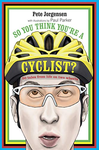 So You Think You're a Cyclist?: 50 tales from life on two wheels by Peter Jorgensen