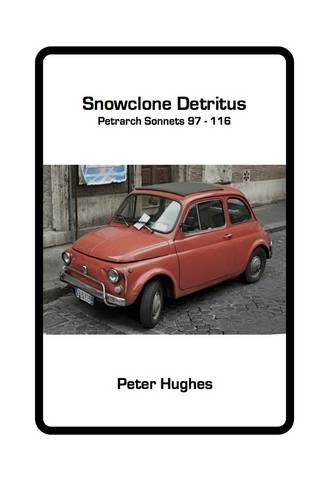 Snowclone Detritus: Petrarch Sonnets 97 - 116 by Peter Hughes