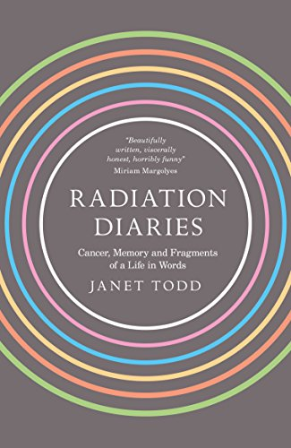 Radiation Diaries: Cancer, Memory and Fragments of a Life in Words By Janet M. Todd