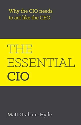 The Essential Cio: Why The Cio Needs To Act Like The Ceo By Matt Graham-Hyde