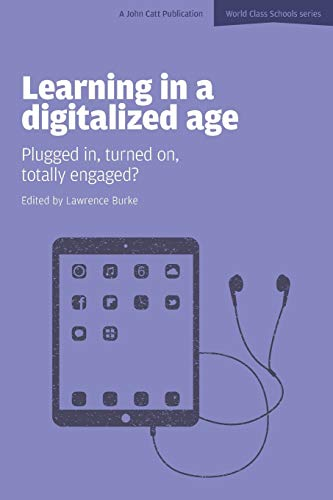 Learning in a Digitalized Age: Plugged In, Turned On, Totally Engaged? (World Class Schools) Edited by Lawrence Burke