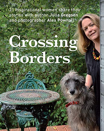 Crossing Borders: 21 Inspirational Women Share Their Stories by Julia Gregson