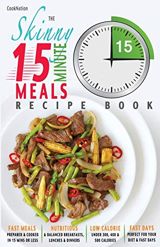 The Skinny 15 Minute Meals Recipe Book: Delicious, Nutritious & Super-Fast Meals in 15 Minutes or Less. All Under 300, 400 & 500 Calories. by Cooknation